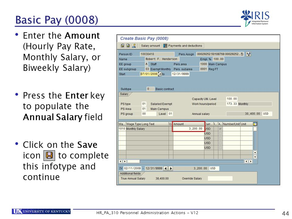 Basic Pay (0008) Enter the Amount (Hourly Pay Rate, Monthly Salary, or Biweekly Salary) Press the Enter key to populate the Annual Salary field Click on the Save icon to complete this infotype and continue 44 HR_PA_310 Personnel Administration Actions - V12