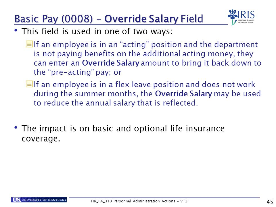 Basic Pay (0008) – Override Salary Field This field is used in one of two ways:  If an employee is in an acting position and the department is not paying benefits on the additional acting money, they can enter an Override Salary amount to bring it back down to the pre-acting pay; or  If an employee is in a flex leave position and does not work during the summer months, the Override Salary may be used to reduce the annual salary that is reflected.