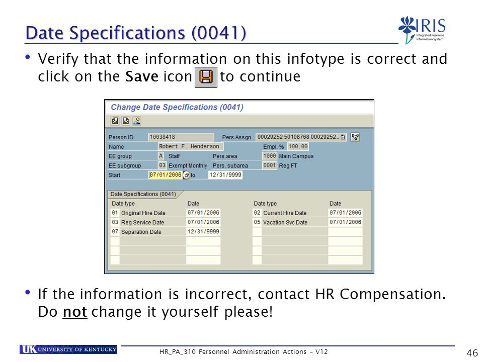 Date Specifications (0041) Verify that the information on this infotype is correct and click on the Save icon to continue If the information is incorrect, contact HR Compensation.