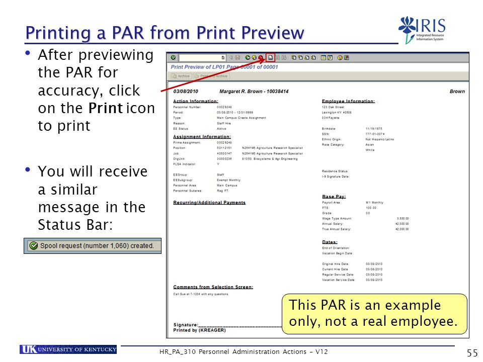 Printing a PAR from Print Preview After previewing the PAR for accuracy, click on the Print icon to print You will receive a similar message in the Status Bar: 55 HR_PA_310 Personnel Administration Actions - V12 This PAR is an example only, not a real employee.