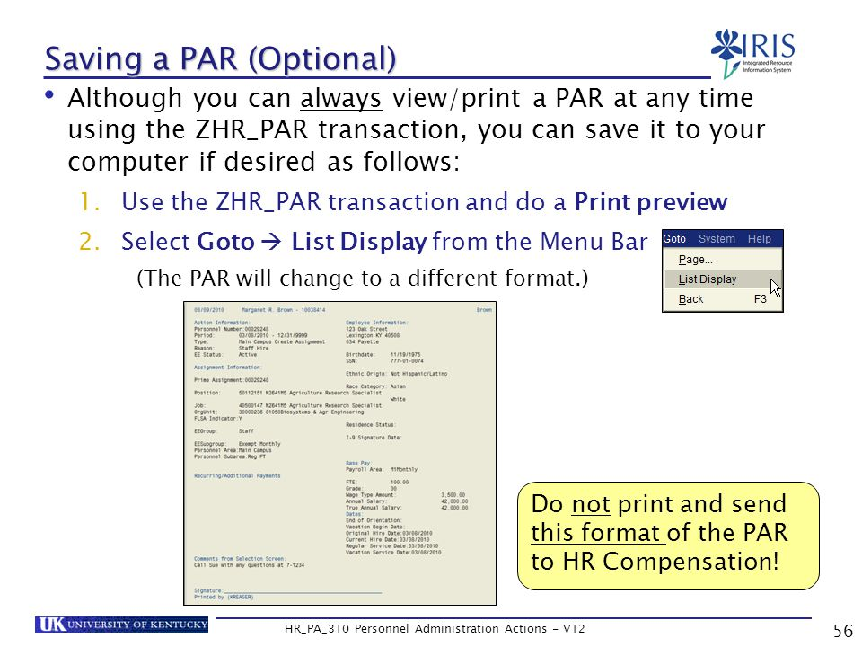 Saving a PAR (Optional) Although you can always view/print a PAR at any time using the ZHR_PAR transaction, you can save it to your computer if desired as follows: 1.Use the ZHR_PAR transaction and do a Print preview 2.Select Goto  List Display from the Menu Bar (The PAR will change to a different format.) 56 HR_PA_310 Personnel Administration Actions - V12 Do not print and send this format of the PAR to HR Compensation!