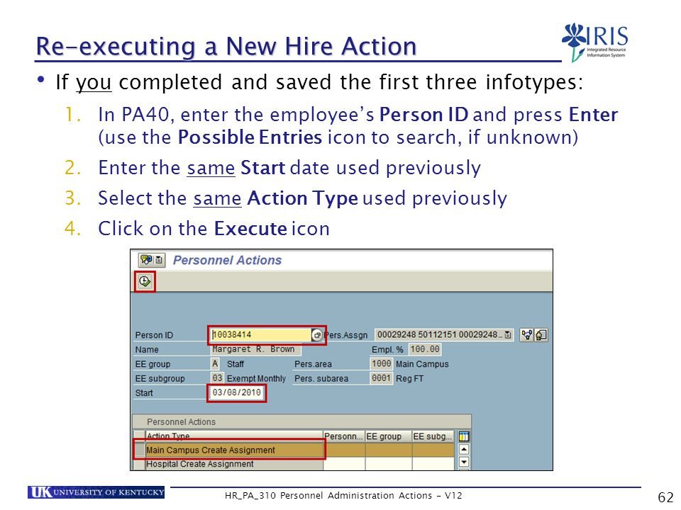 62 HR_PA_310 Personnel Administration Actions - V12 If you completed and saved the first three infotypes: 1.In PA40, enter the employee's Person ID and press Enter (use the Possible Entries icon to search, if unknown) 2.Enter the same Start date used previously 3.Select the same Action Type used previously 4.Click on the Execute icon Re-executing a New Hire Action