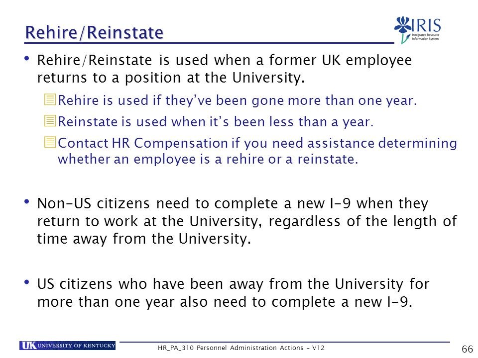 66 HR_PA_310 Personnel Administration Actions - V12 Rehire/Reinstate Rehire/Reinstate is used when a former UK employee returns to a position at the University.