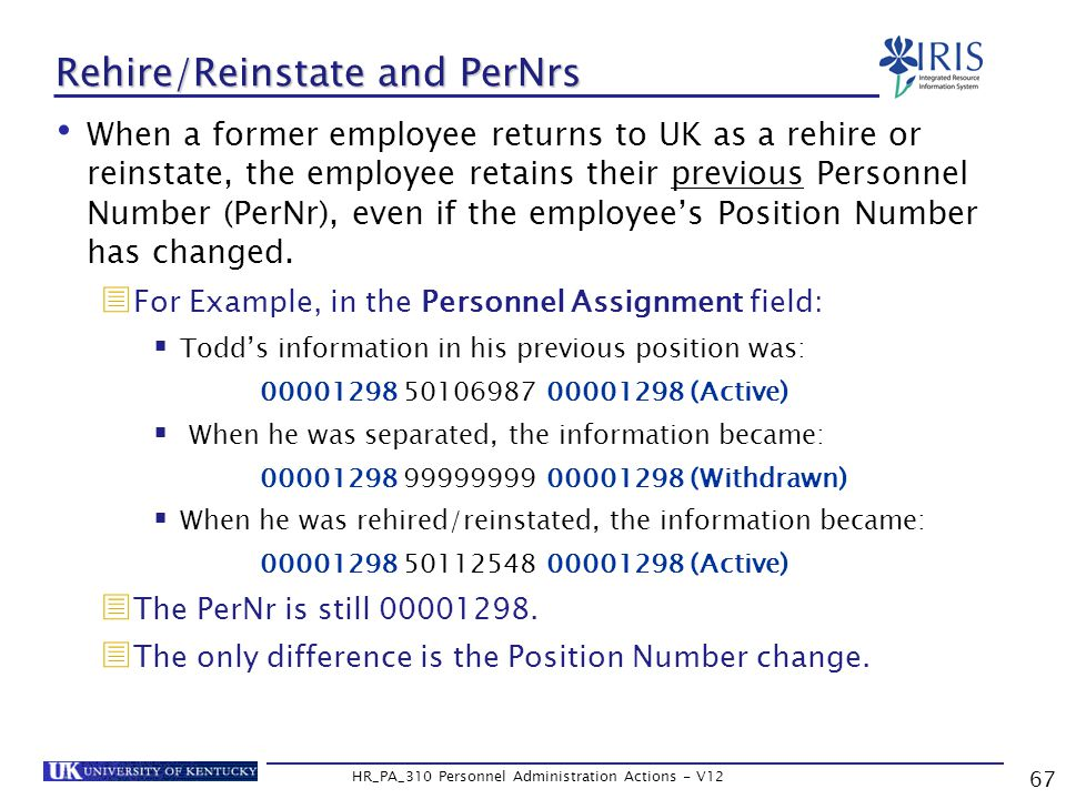 67 HR_PA_310 Personnel Administration Actions - V12 Rehire/Reinstate and PerNrs When a former employee returns to UK as a rehire or reinstate, the employee retains their previous Personnel Number (PerNr), even if the employee's Position Number has changed.