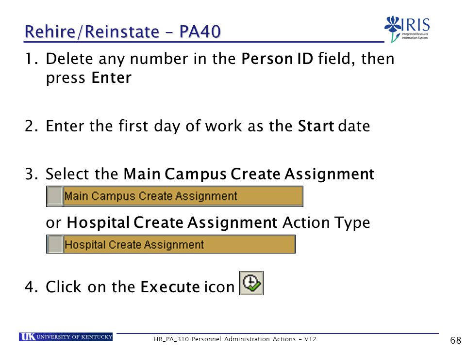 68 HR_PA_310 Personnel Administration Actions - V12 Rehire/Reinstate – PA40 1.Delete any number in the Person ID field, then press Enter 2.Enter the first day of work as the Start date 3.Select the Main Campus Create Assignment or Hospital Create Assignment Action Type 4.Click on the Execute icon