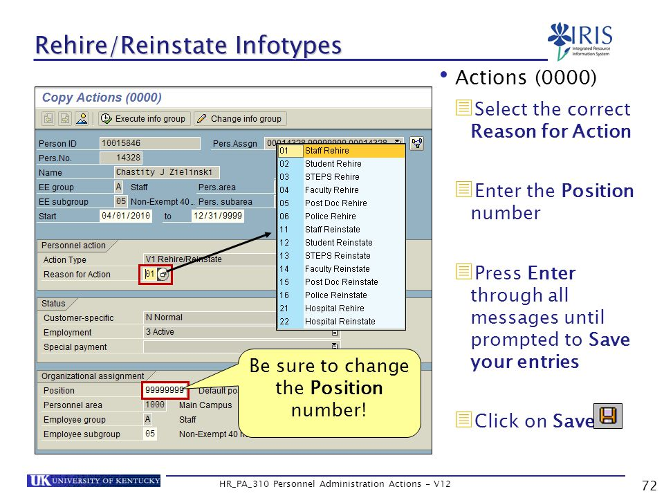 72 HR_PA_310 Personnel Administration Actions - V12 Rehire/Reinstate Infotypes Actions (0000)  Select the correct Reason for Action  Enter the Position number  Press Enter through all messages until prompted to Save your entries  Click on Save Be sure to change the Position number!