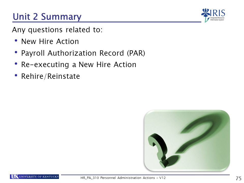 Unit 2 Summary Any questions related to: New Hire Action Payroll Authorization Record (PAR) Re-executing a New Hire Action Rehire/Reinstate 75 HR_PA_310 Personnel Administration Actions - V12