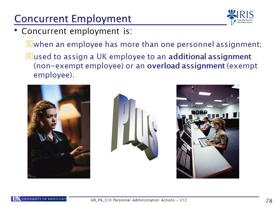 78 HR_PA_310 Personnel Administration Actions - V12 Concurrent Employment Concurrent employment is:  when an employee has more than one personnel assignment;  used to assign a UK employee to an additional assignment (non-exempt employee) or an overload assignment (exempt employee).