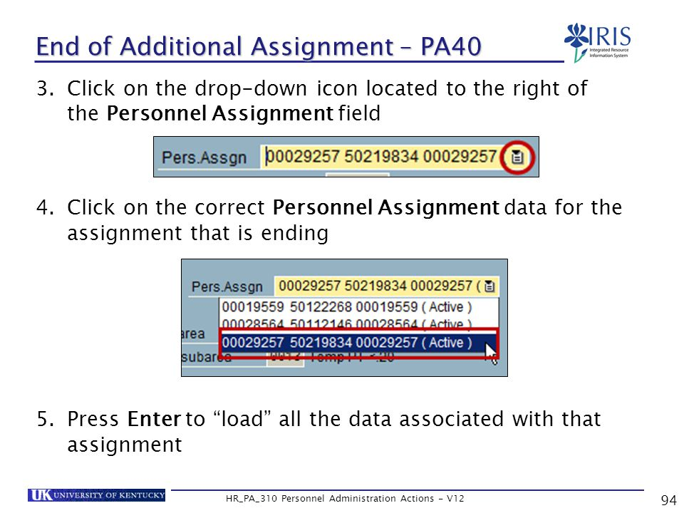 94 HR_PA_310 Personnel Administration Actions - V12 End of Additional Assignment – PA40 3.Click on the drop-down icon located to the right of the Personnel Assignment field 4.Click on the correct Personnel Assignment data for the assignment that is ending 5.Press Enter to load all the data associated with that assignment