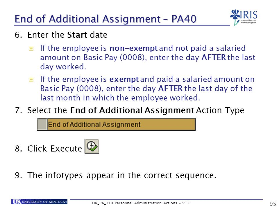 95 HR_PA_310 Personnel Administration Actions - V12 End of Additional Assignment – PA40 6.Enter the Start date  If the employee is non-exempt and not paid a salaried amount on Basic Pay (0008), enter the day AFTER the last day worked.