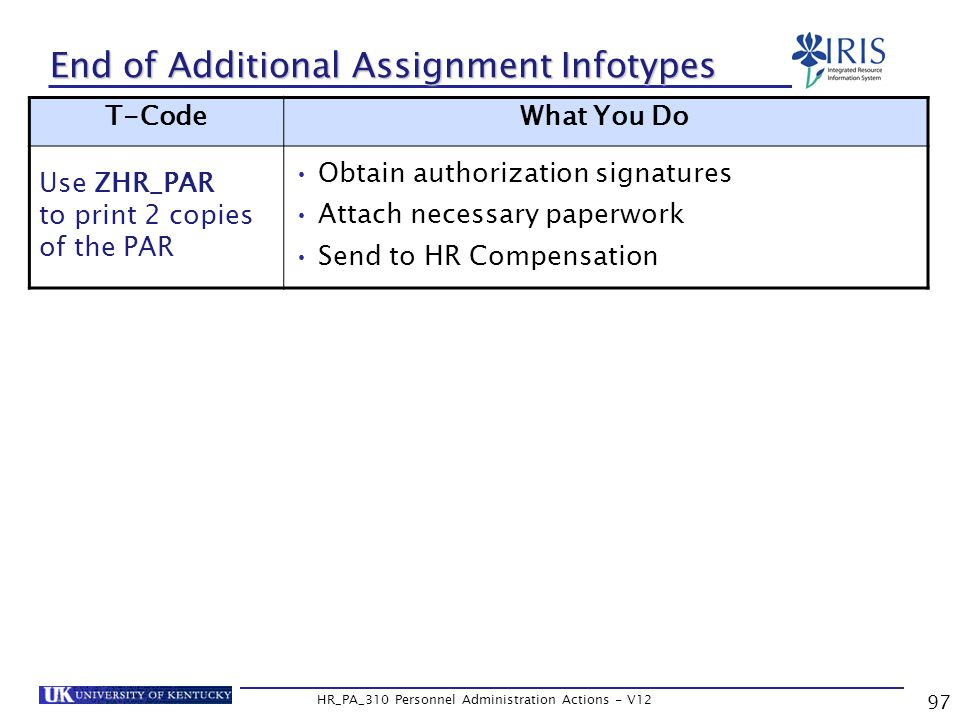 97 HR_PA_310 Personnel Administration Actions - V12 End of Additional Assignment Infotypes T-CodeWhat You Do Use ZHR_PAR to print 2 copies of the PAR Obtain authorization signatures Attach necessary paperwork Send to HR Compensation