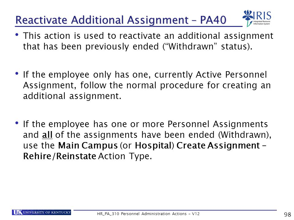 98 HR_PA_310 Personnel Administration Actions - V12 Reactivate Additional Assignment – PA40 This action is used to reactivate an additional assignment that has been previously ended ( Withdrawn status).
