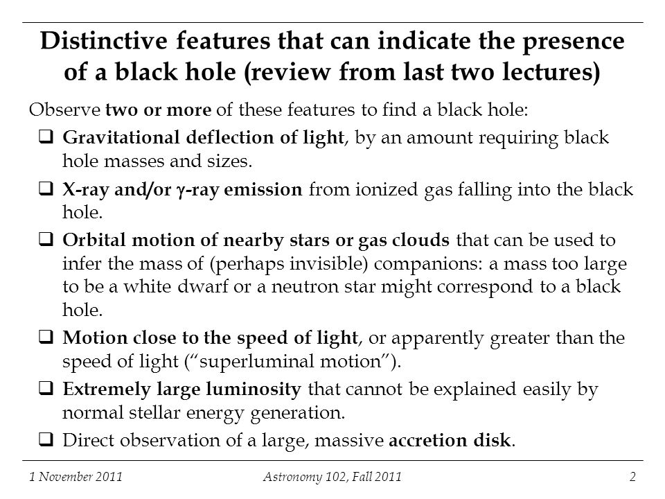 1 November 2011Astronomy 102, Fall 20112 Distinctive features that can indicate the presence of a black hole (review from last two lectures) Observe t