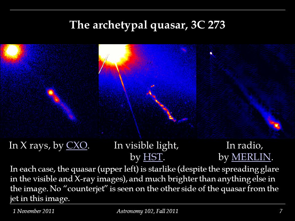 1 November 2011Astronomy 102, Fall 20117 The archetypal quasar, 3C 273 In X rays, by CXO.CXOIn visible light, by HST.HST In radio, by MERLIN.MERLIN In