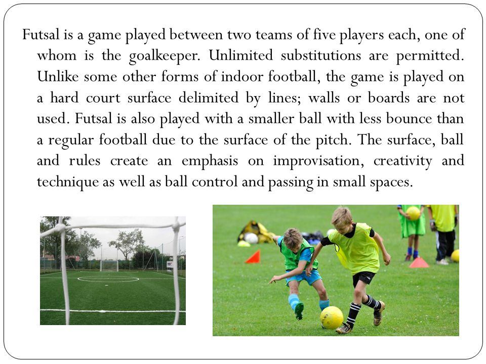 Futsal is a game played between two teams of five players each, one of whom is the goalkeeper.