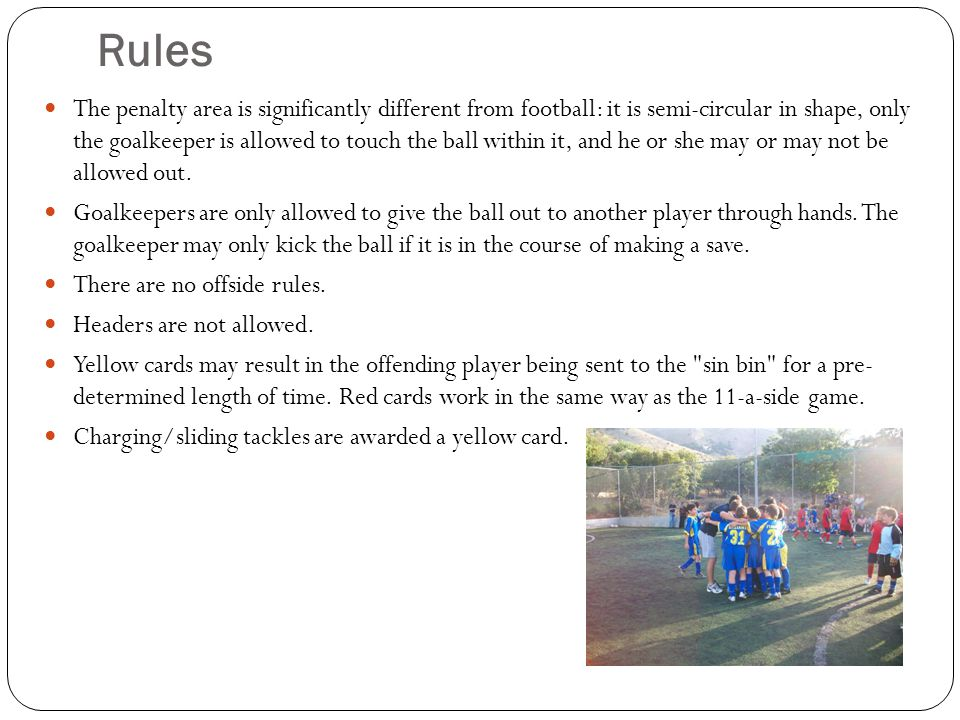 Rules The penalty area is significantly different from football: it is semi-circular in shape, only the goalkeeper is allowed to touch the ball within it, and he or she may or may not be allowed out.
