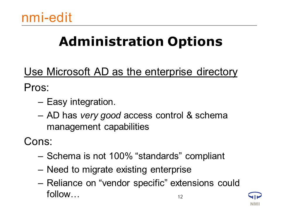 12 Administration Options Use Microsoft AD as the enterprise directory Pros: –Easy integration.
