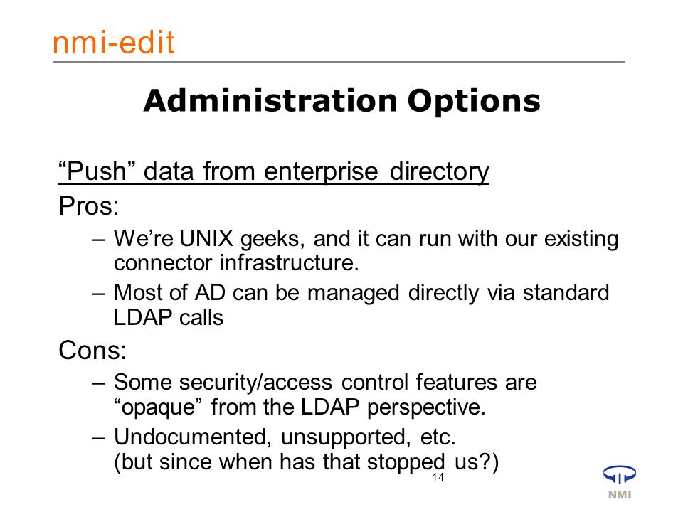 14 Administration Options Push data from enterprise directory Pros: –We're UNIX geeks, and it can run with our existing connector infrastructure.