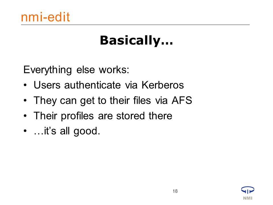 18 Basically… Everything else works: Users authenticate via Kerberos They can get to their files via AFS Their profiles are stored there …it's all good.