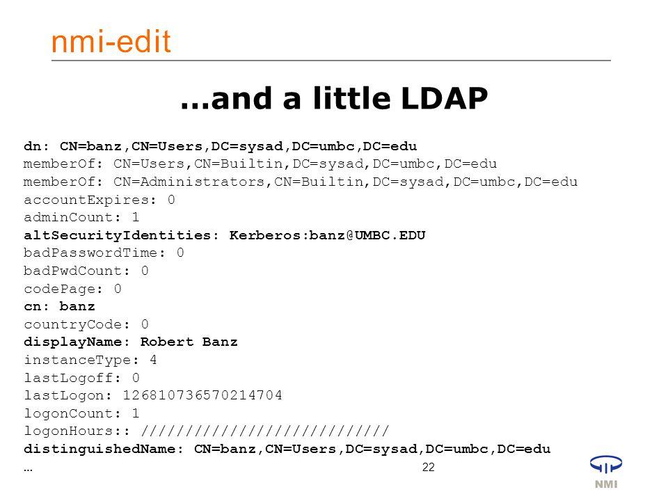 22 …and a little LDAP dn: CN=banz,CN=Users,DC=sysad,DC=umbc,DC=edu memberOf: CN=Users,CN=Builtin,DC=sysad,DC=umbc,DC=edu memberOf: CN=Administrators,CN=Builtin,DC=sysad,DC=umbc,DC=edu accountExpires: 0 adminCount: 1 altSecurityIdentities: Kerberos:banz@UMBC.EDU badPasswordTime: 0 badPwdCount: 0 codePage: 0 cn: banz countryCode: 0 displayName: Robert Banz instanceType: 4 lastLogoff: 0 lastLogon: 126810736570214704 logonCount: 1 logonHours:: //////////////////////////// distinguishedName: CN=banz,CN=Users,DC=sysad,DC=umbc,DC=edu …