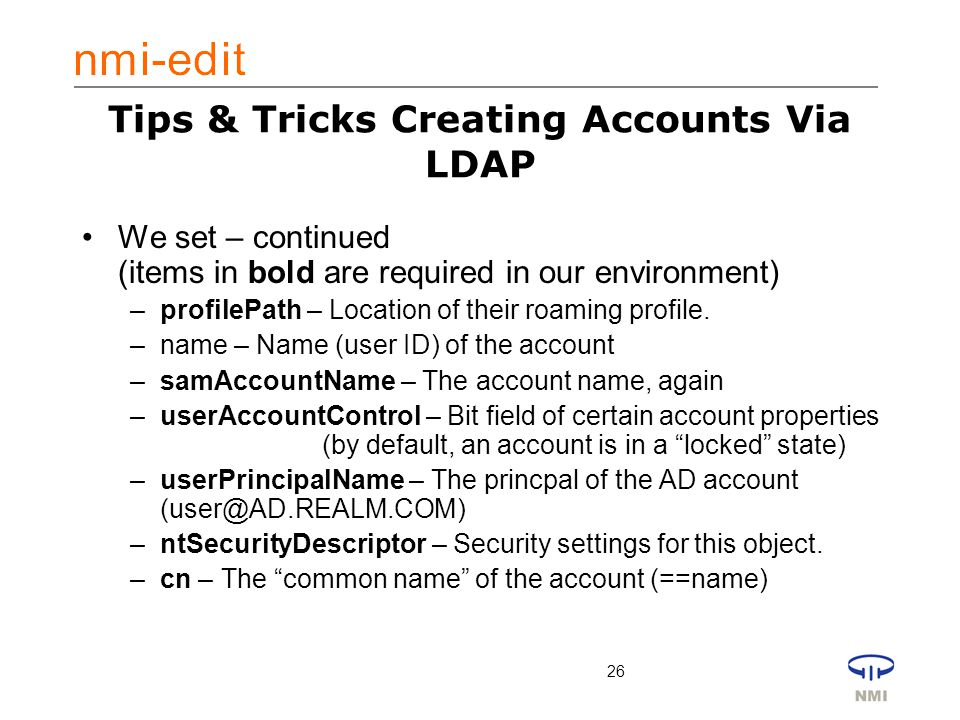 26 Tips & Tricks Creating Accounts Via LDAP We set – continued (items in bold are required in our environment) –profilePath – Location of their roaming profile.