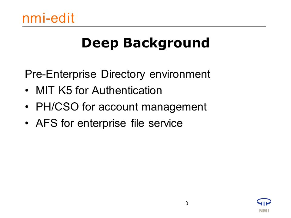 3 Deep Background Pre-Enterprise Directory environment MIT K5 for Authentication PH/CSO for account management AFS for enterprise file service