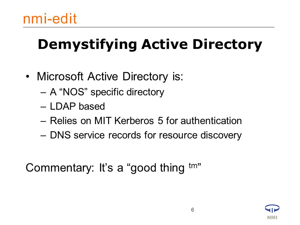 6 Demystifying Active Directory Microsoft Active Directory is: –A NOS specific directory –LDAP based –Relies on MIT Kerberos 5 for authentication –DNS service records for resource discovery Commentary: It's a good thing tm