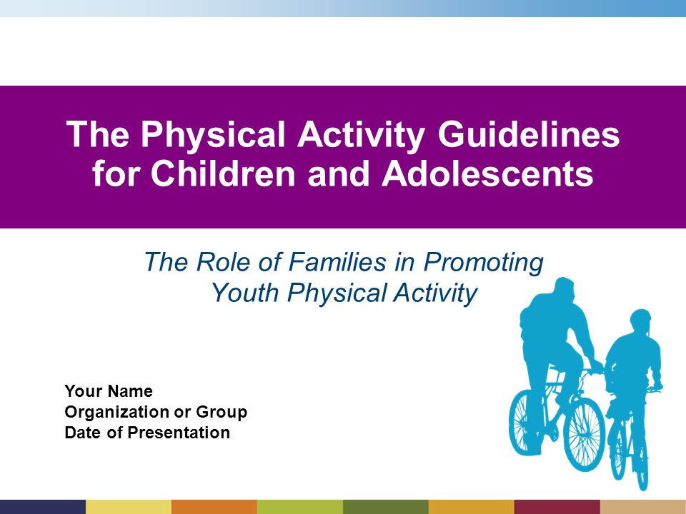Your Name Organization or Group Date of Presentation The Role of Families in Promoting Youth Physical Activity The Physical Activity Guidelines for Children and Adolescents