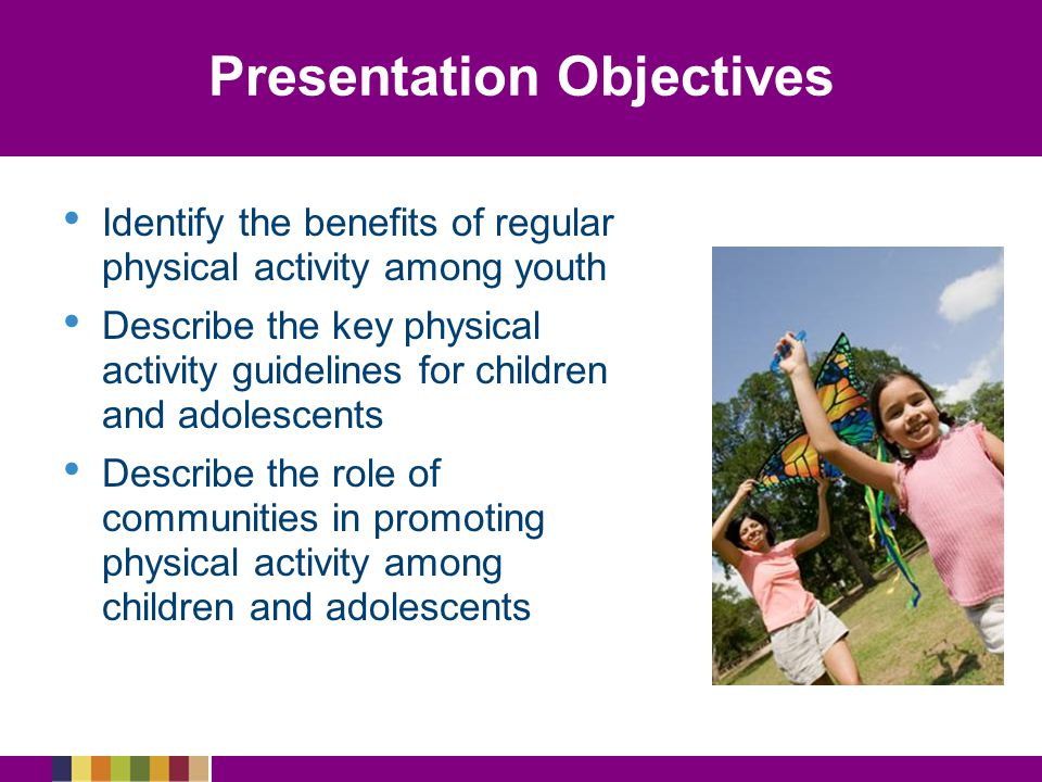 Presentation Objectives Identify the benefits of regular physical activity among youth Describe the key physical activity guidelines for children and adolescents Describe the role of communities in promoting physical activity among children and adolescents