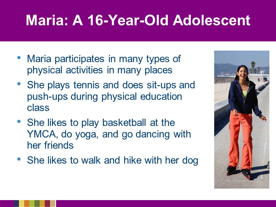 Maria: A 16-Year-Old Adolescent Maria participates in many types of physical activities in many places She plays tennis and does sit-ups and push-ups during physical education class She likes to play basketball at the YMCA, do yoga, and go dancing with her friends She likes to walk and hike with her dog