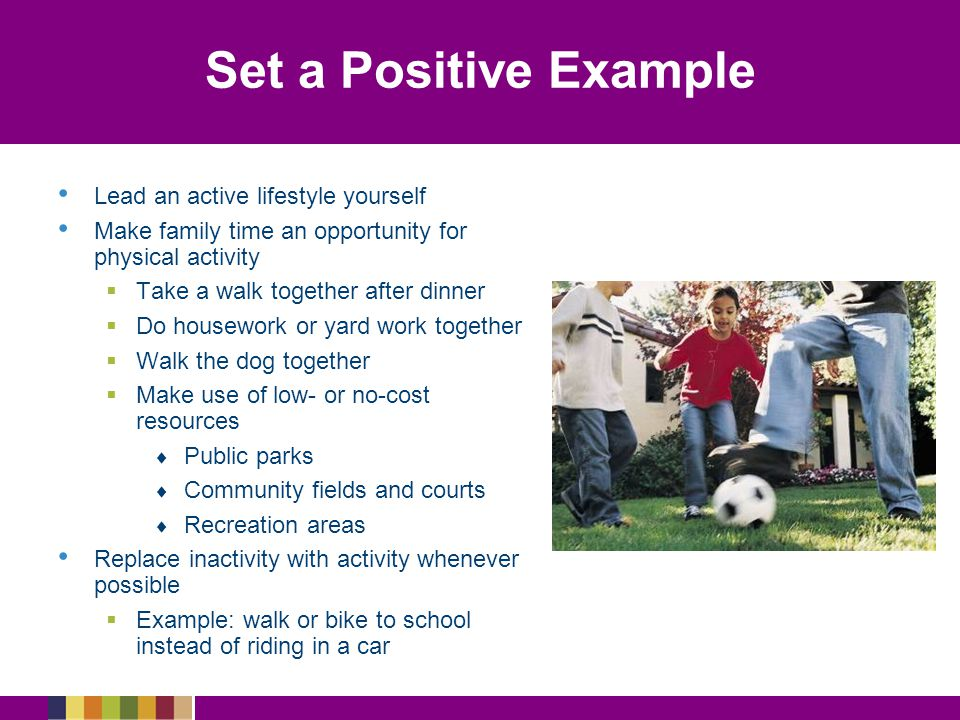 Set a Positive Example Lead an active lifestyle yourself Make family time an opportunity for physical activity   Take a walk together after dinner   Do housework or yard work together   Walk the dog together   Make use of low- or no-cost resources   Public parks   Community fields and courts   Recreation areas Replace inactivity with activity whenever possible   Example: walk or bike to school instead of riding in a car