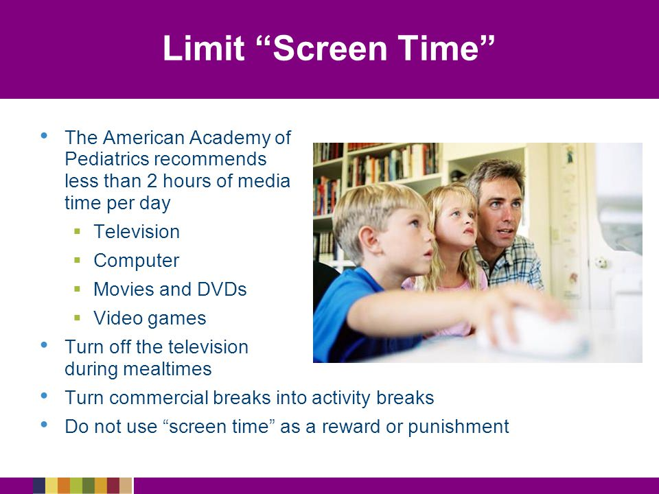 Limit Screen Time The American Academy of Pediatrics recommends less than 2 hours of media time per day   Television   Computer   Movies and DVDs   Video games Turn off the television during mealtimes Turn commercial breaks into activity breaks Do not use screen time as a reward or punishment
