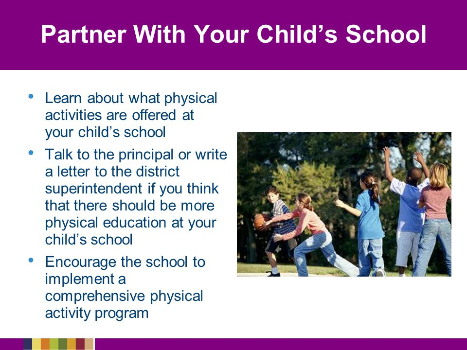 Partner With Your Child's School Learn about what physical activities are offered at your child's school Talk to the principal or write a letter to the district superintendent if you think that there should be more physical education at your child's school Encourage the school to implement a comprehensive physical activity program