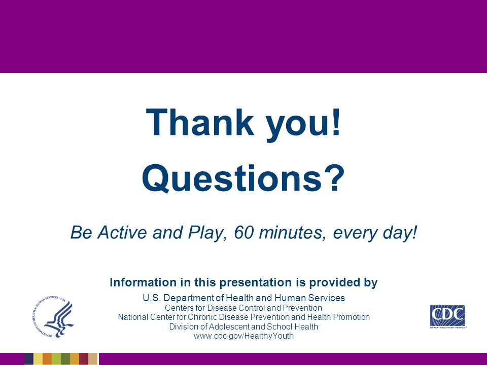 Thank you.Questions. Be Active and Play, 60 minutes, every day.