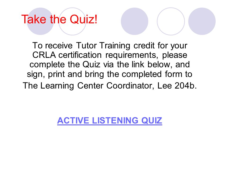 Take the Quiz! To receive Tutor Training credit for your CRLA certification requirements, please complete the Quiz via the link below, and sign, print