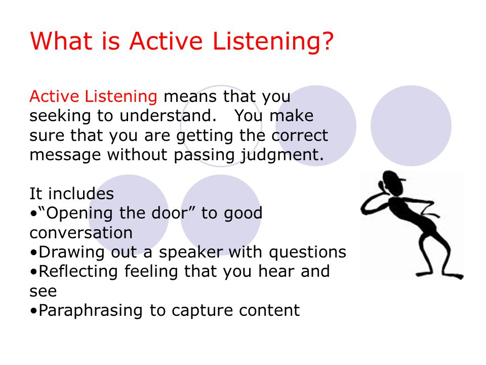 What is Active Listening? Active Listening means that you seeking to understand. You make sure that you are getting the correct message without passin