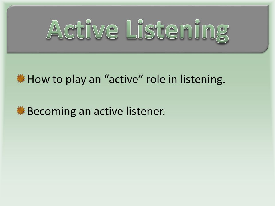 How to play an active role in listening. Becoming an active listener.