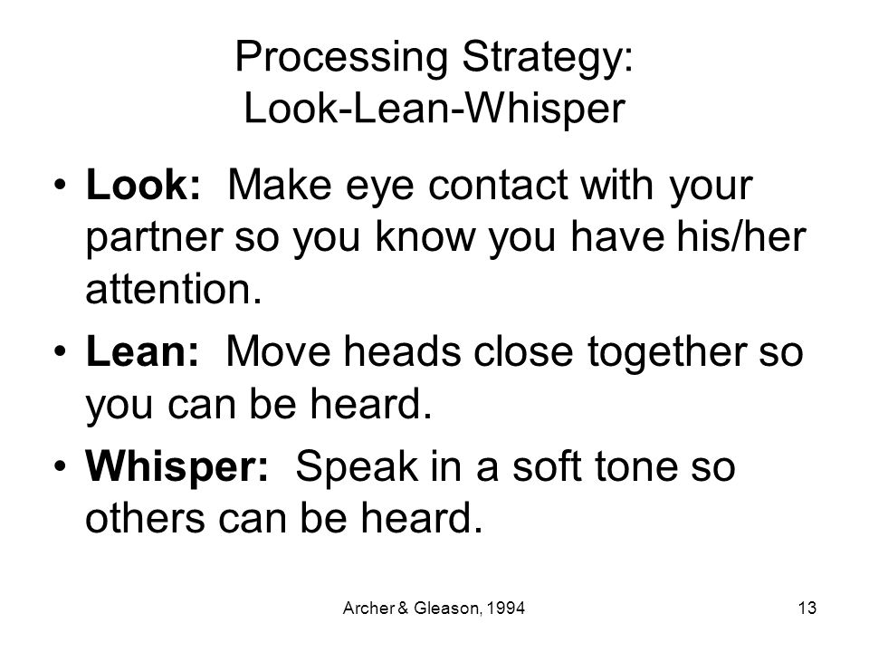 Archer & Gleason, 199413 Processing Strategy: Look-Lean-Whisper Look: Make eye contact with your partner so you know you have his/her attention. Lean: