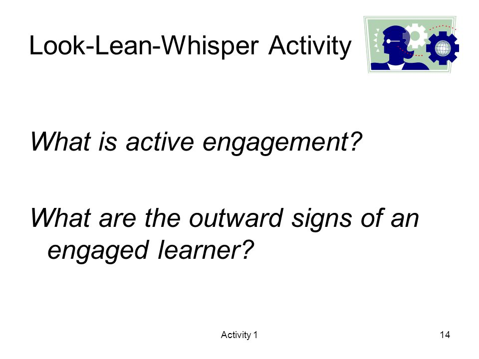 Activity 114 Look-Lean-Whisper Activity What is active engagement? What are the outward signs of an engaged learner?