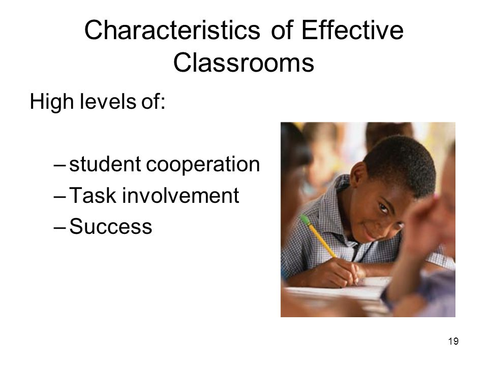 19 Characteristics of Effective Classrooms High levels of: –student cooperation –Task involvement –Success