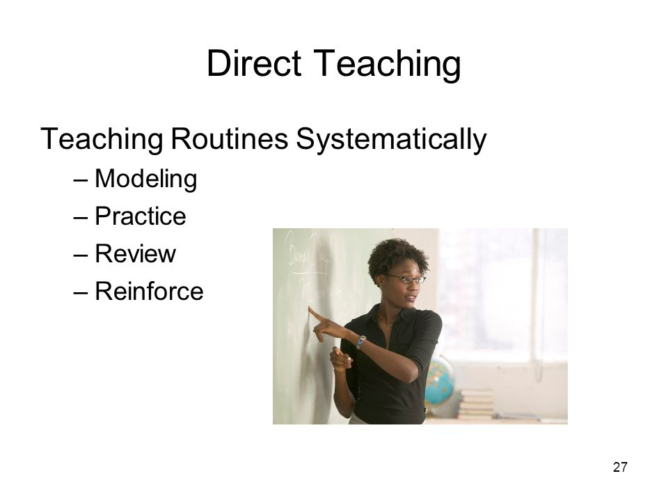 27 Direct Teaching Teaching Routines Systematically –Modeling –Practice –Review –Reinforce