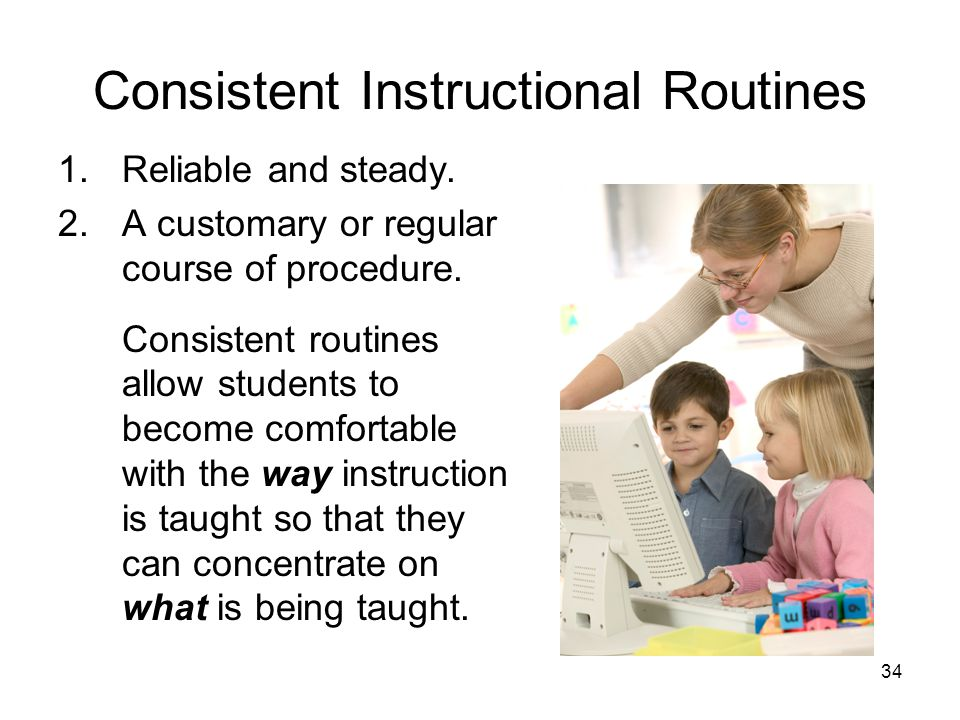 34 Consistent Instructional Routines 1.Reliable and steady. 2.A customary or regular course of procedure. Consistent routines allow students to become