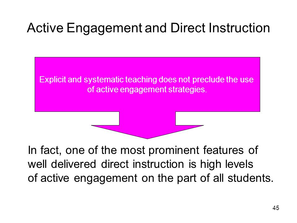45 Active Engagement and Direct Instruction Explicit and systematic teaching does not preclude the use of active engagement strategies. In fact, one o