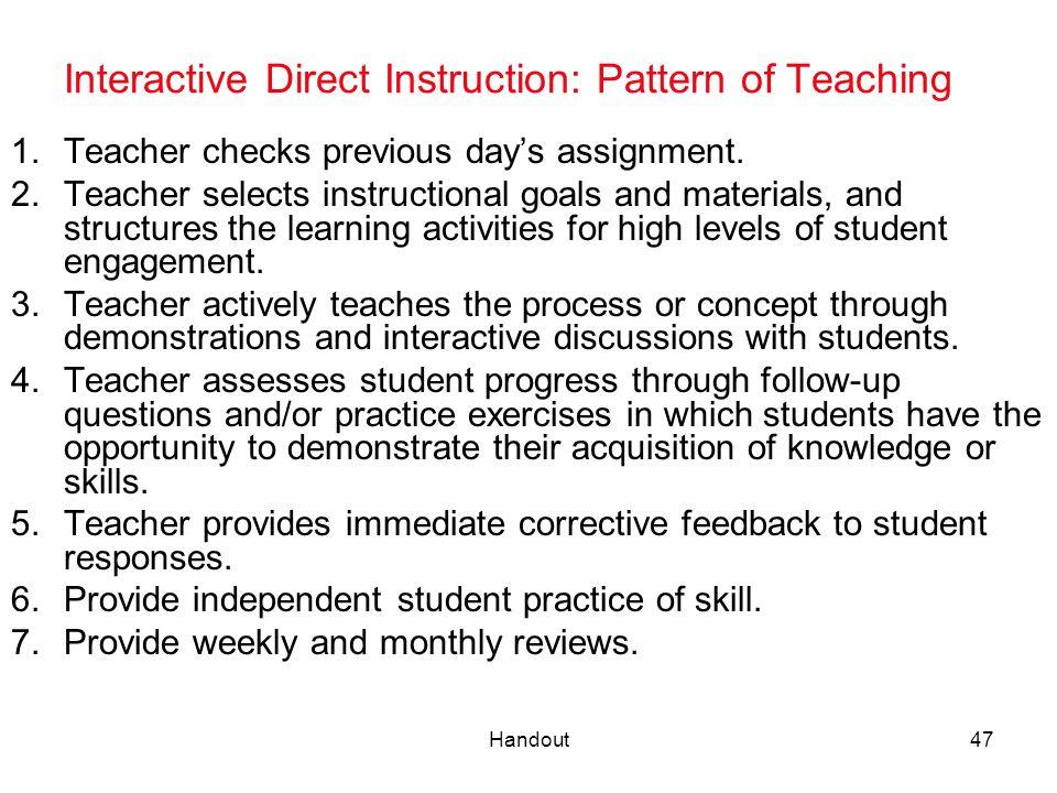 Handout47 Interactive Direct Instruction: Pattern of Teaching 1.Teacher checks previous day's assignment. 2.Teacher selects instructional goals and ma