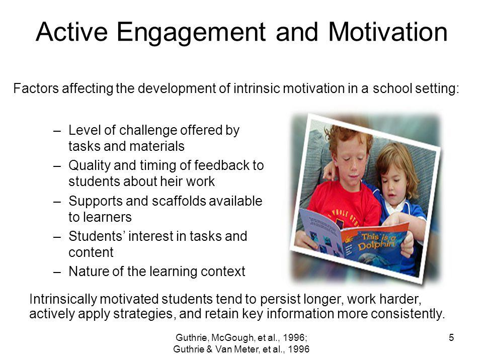 Guthrie, McGough, et al., 1996; Guthrie & Van Meter, et al., 1996 5 Active Engagement and Motivation –Level of challenge offered by tasks and material