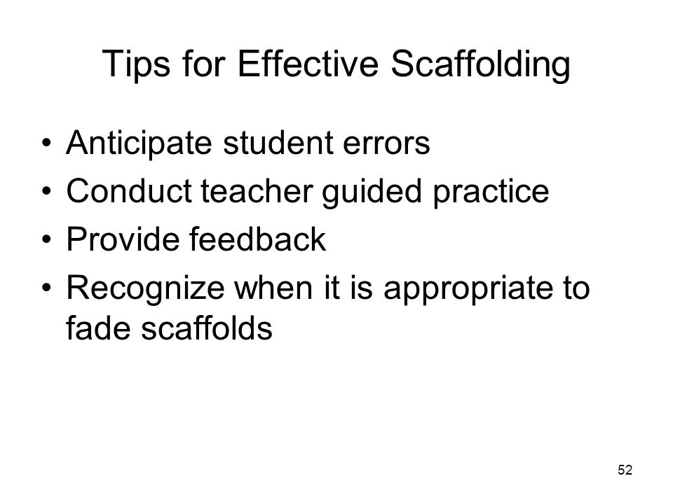 52 Tips for Effective Scaffolding Anticipate student errors Conduct teacher guided practice Provide feedback Recognize when it is appropriate to fade