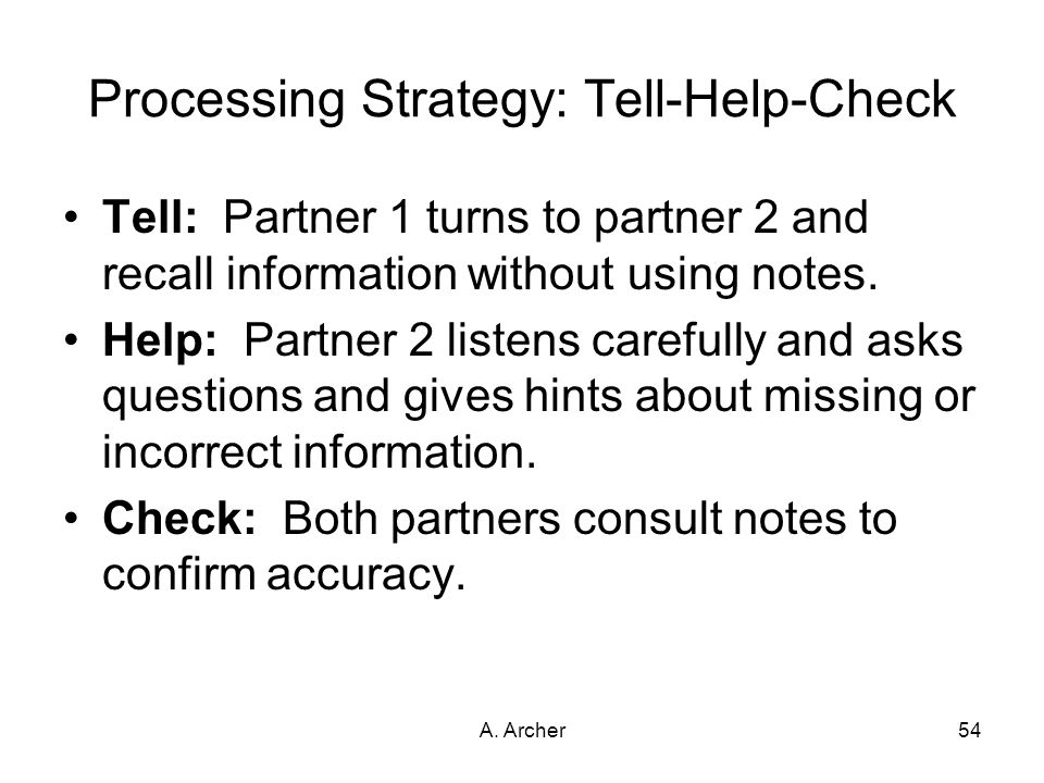 A. Archer54 Processing Strategy: Tell-Help-Check Tell: Partner 1 turns to partner 2 and recall information without using notes. Help: Partner 2 listen