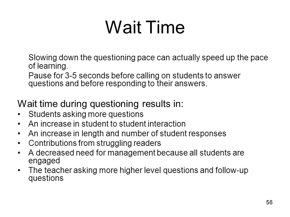 56 Wait Time Slowing down the questioning pace can actually speed up the pace of learning. Pause for 3-5 seconds before calling on students to answer