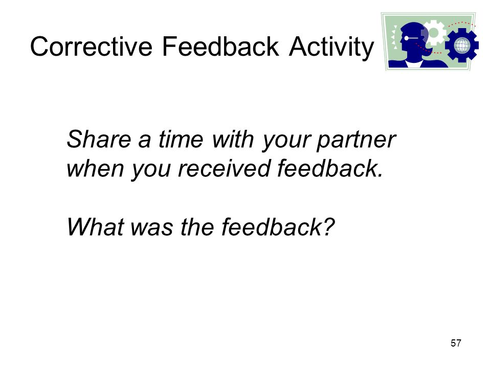57 Corrective Feedback Activity Share a time with your partner when you received feedback. What was the feedback?