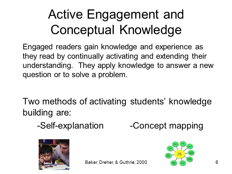 Baker, Dreher, & Guthrie, 20006 Active Engagement and Conceptual Knowledge Engaged readers gain knowledge and experience as they read by continually a